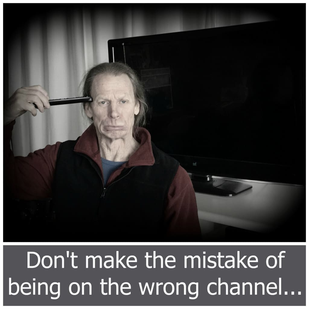 Don't make the mistake of being on the wrong channel...